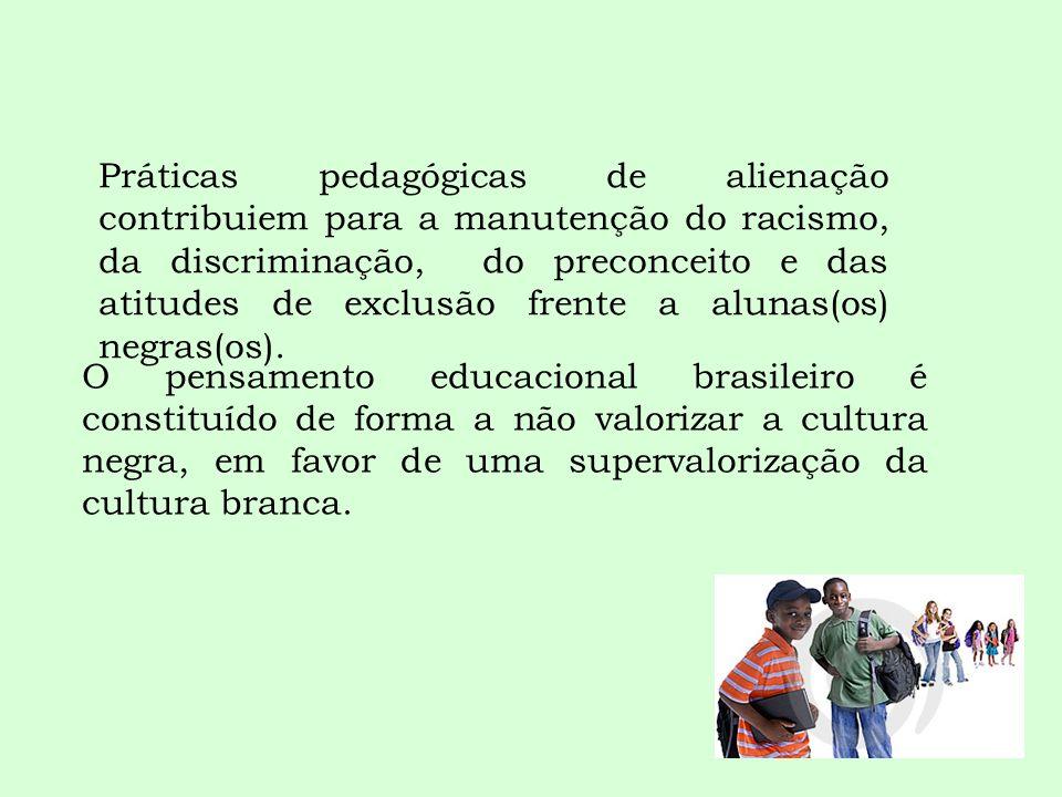 Práticas pedagógicas de alienação contribuiem para a manutenção do racismo, da discriminação, do preconceito e das atitudes de exclusão frente a alunas(os) negras(os).