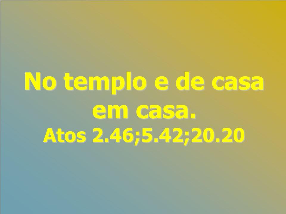 No templo e de casa em casa. Atos 2.46;5.42;20.20