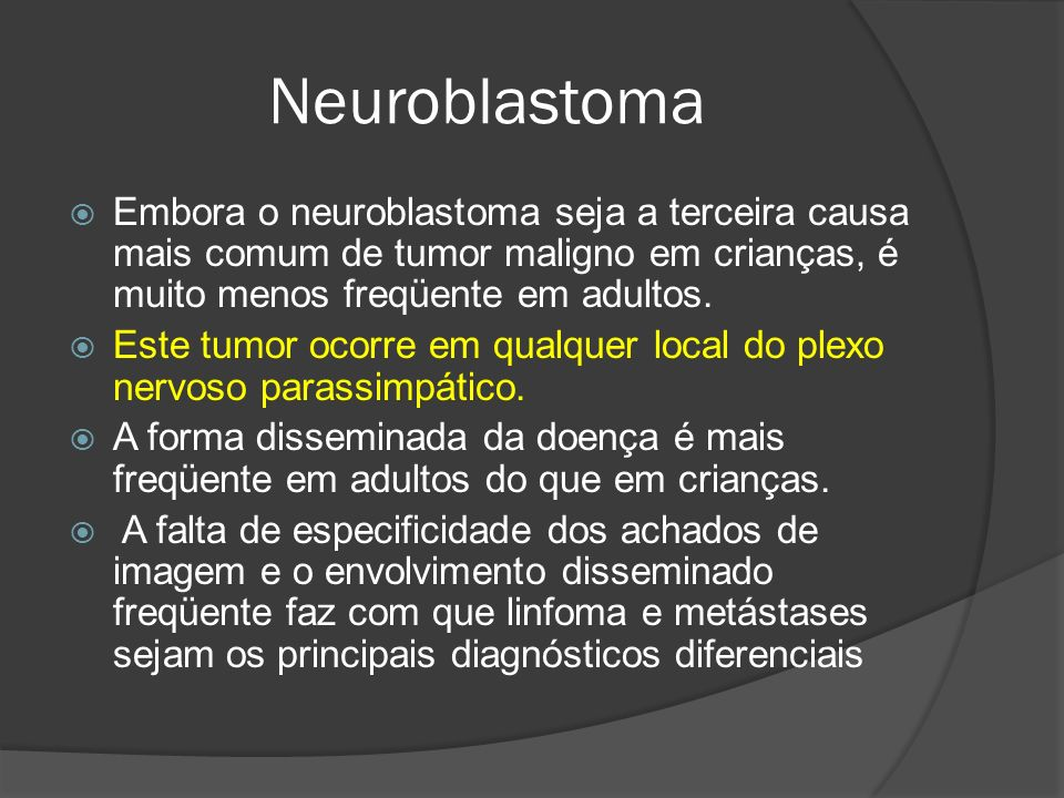 Neuroblastoma Embora o neuroblastoma seja a terceira causa mais comum de tumor maligno em crianças, é muito menos freqüente em adultos.