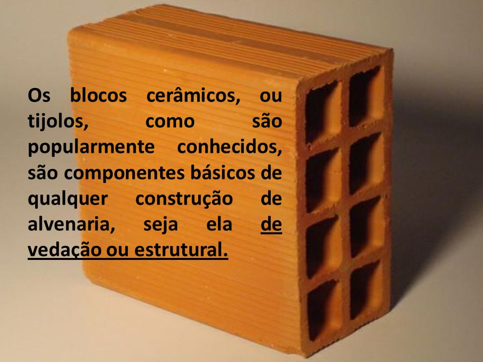 Os blocos cerâmicos, ou tijolos, como são popularmente conhecidos, são componentes básicos de qualquer construção de alvenaria, seja ela de vedação ou estrutural.