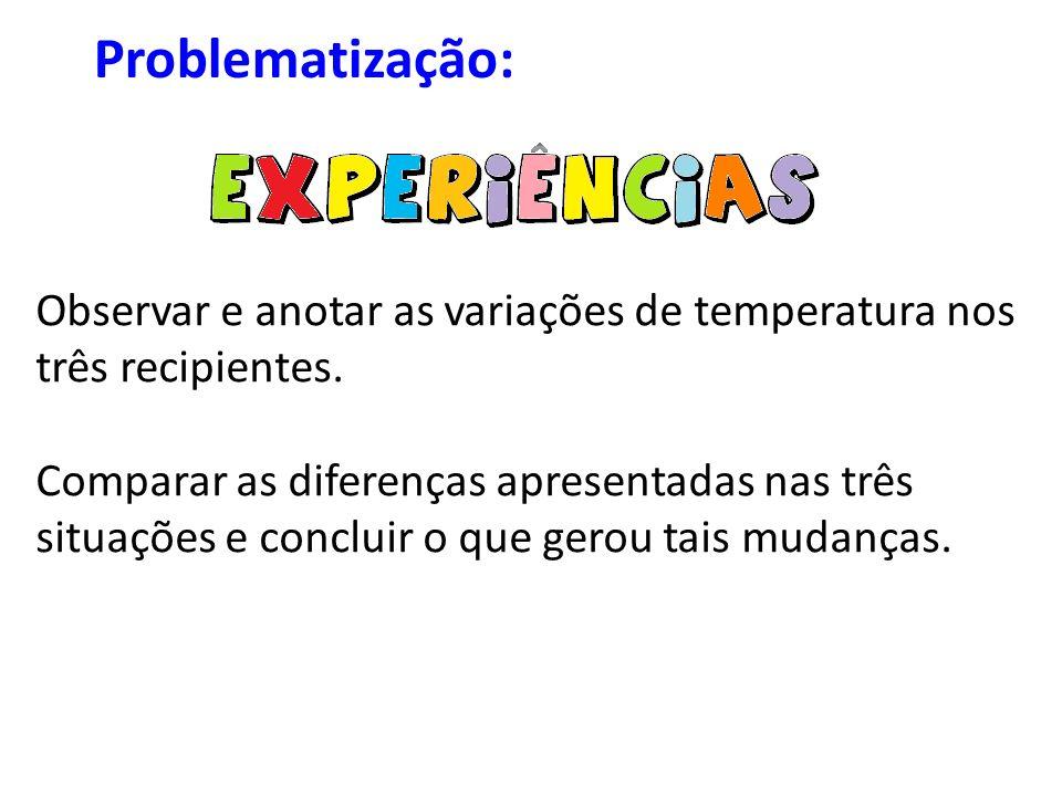 Problematização: Observar e anotar as variações de temperatura nos três recipientes.
