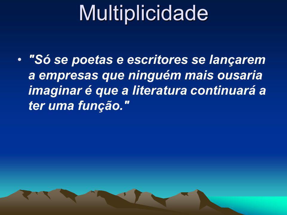Multiplicidade Só se poetas e escritores se lançarem a empresas que ninguém mais ousaria imaginar é que a literatura continuará a ter uma função.