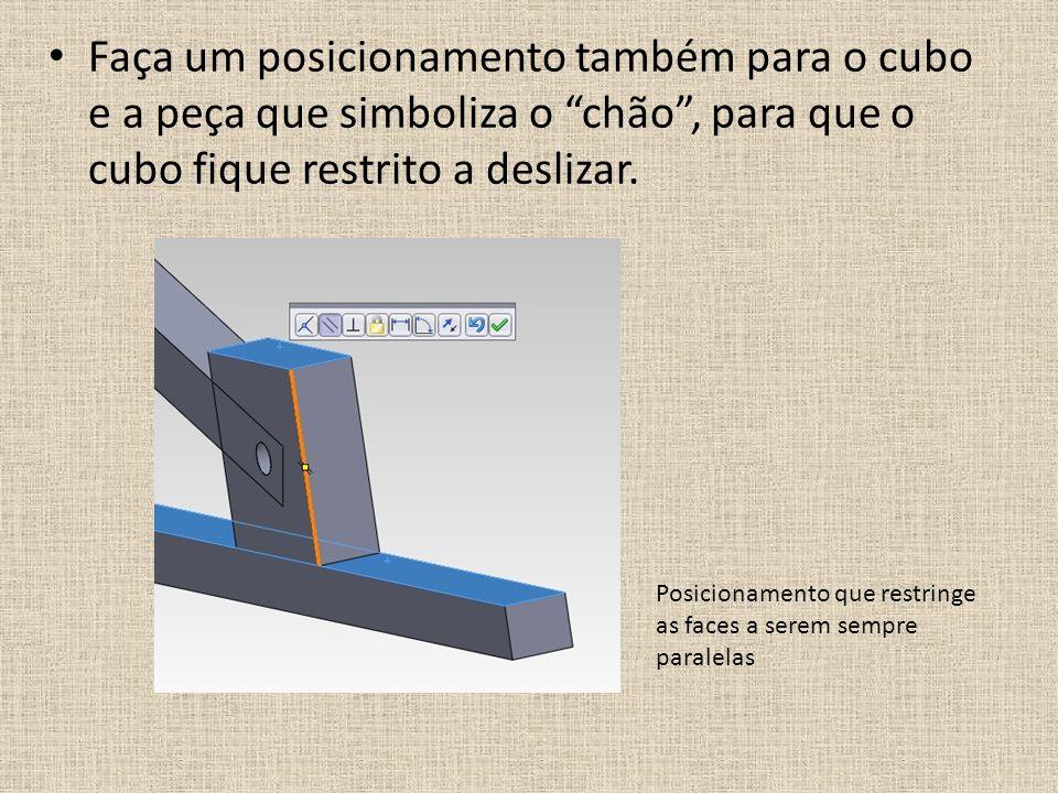 Faça um posicionamento também para o cubo e a peça que simboliza o chão , para que o cubo fique restrito a deslizar.