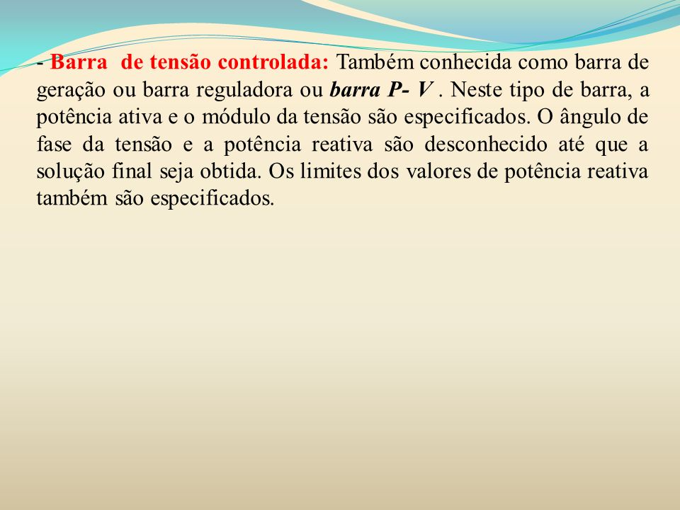 - Barra de tensão controlada: Também conhecida como barra de geração ou barra reguladora ou barra P- V .