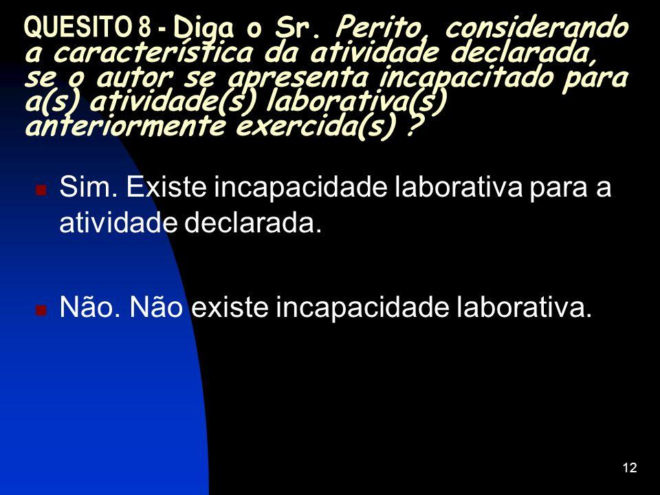 QUESITO 8 - Diga o Sr. Perito, considerando a característica da atividade declarada, se o autor se apresenta incapacitado para a(s) atividade(s) laborativa(s) anteriormente exercida(s)