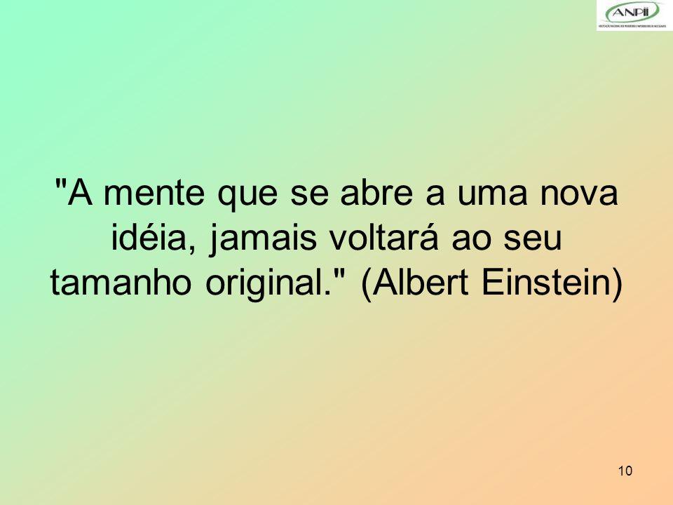 A mente que se abre a uma nova idéia, jamais voltará ao seu tamanho original. (Albert Einstein)