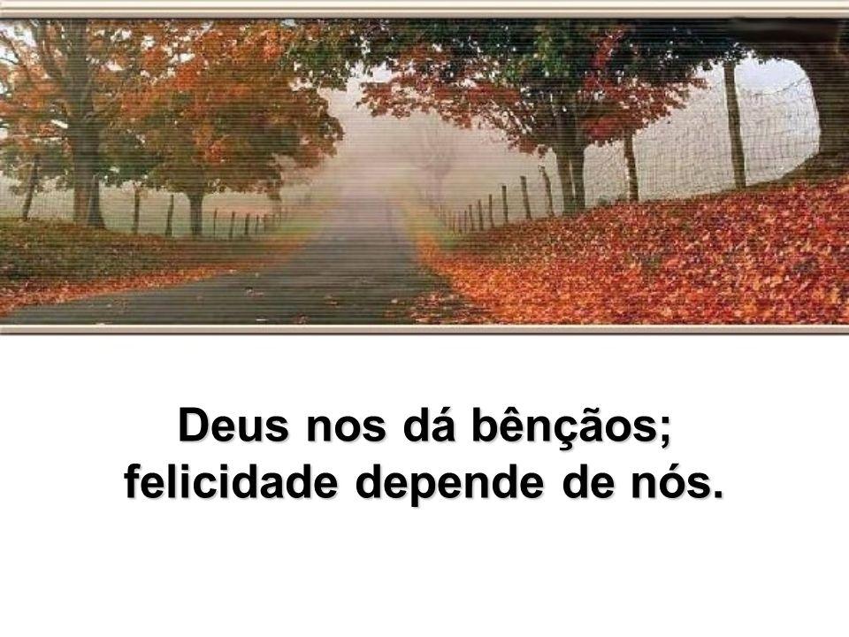 Deus nos dá bênçãos; felicidade depende de nós.