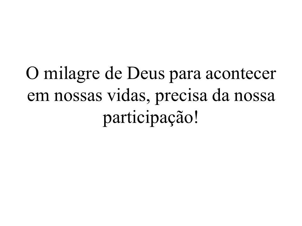 O milagre de Deus para acontecer em nossas vidas, precisa da nossa participação!
