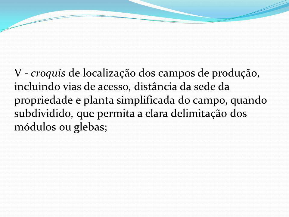 V - croquis de localização dos campos de produção, incluindo vias de acesso, distância da sede da propriedade e planta simplificada do campo, quando subdividido, que permita a clara delimitação dos módulos ou glebas;