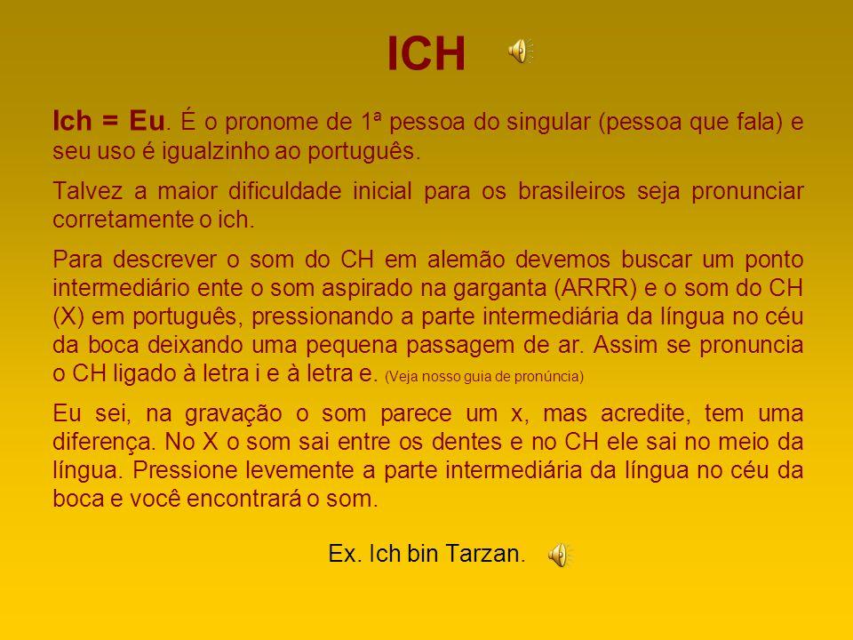 ICH Ich = Eu. É o pronome de 1ª pessoa do singular (pessoa que fala) e seu uso é igualzinho ao português.