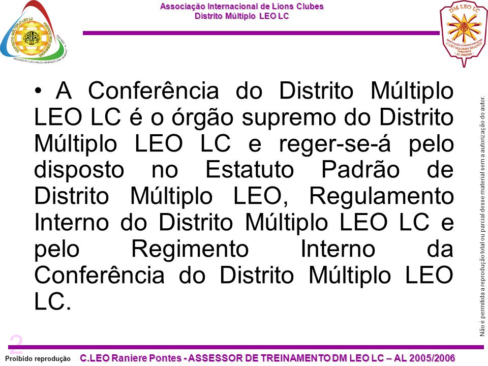 A Conferência do Distrito Múltiplo LEO LC é o órgão supremo do Distrito Múltiplo LEO LC e reger-se-á pelo disposto no Estatuto Padrão de Distrito Múltiplo LEO, Regulamento Interno do Distrito Múltiplo LEO LC e pelo Regimento Interno da Conferência do Distrito Múltiplo LEO LC.
