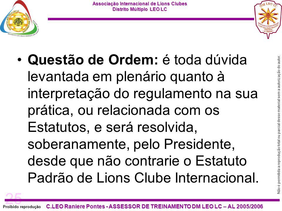 Questão de Ordem: é toda dúvida levantada em plenário quanto à interpretação do regulamento na sua prática, ou relacionada com os Estatutos, e será resolvida, soberanamente, pelo Presidente, desde que não contrarie o Estatuto Padrão de Lions Clube Internacional.