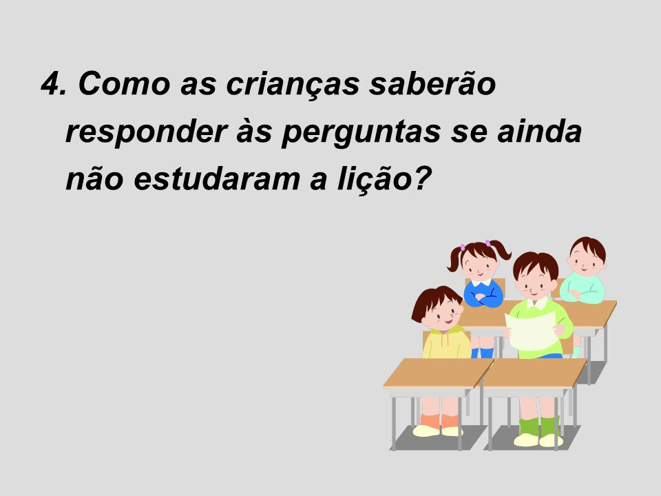 4. Como as crianças saberão responder às perguntas se ainda não estudaram a lição