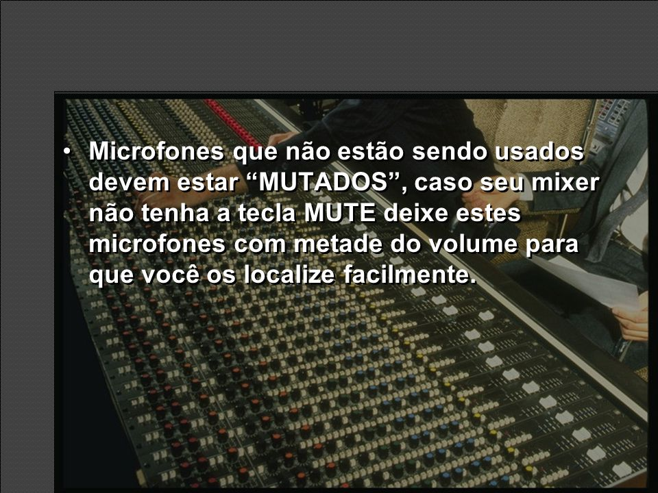 Microfones que não estão sendo usados devem estar MUTADOS , caso seu mixer não tenha a tecla MUTE deixe estes microfones com metade do volume para que você os localize facilmente.