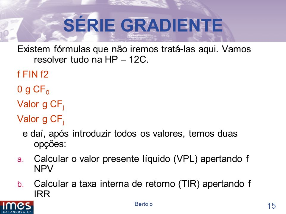 SÉRIE GRADIENTE Existem fórmulas que não iremos tratá-las aqui. Vamos resolver tudo na HP – 12C. f FIN f2.