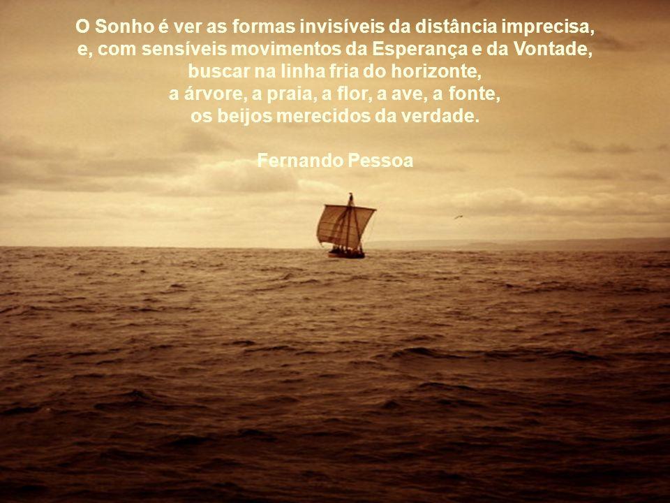 O Sonho é ver as formas invisíveis da distância imprecisa,