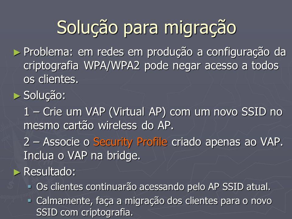 Solução para migração Problema: em redes em produção a configuração da criptografia WPA/WPA2 pode negar acesso a todos os clientes.