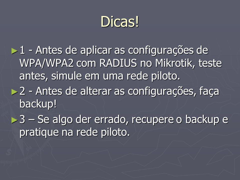 Dicas! 1 - Antes de aplicar as configurações de WPA/WPA2 com RADIUS no Mikrotik, teste antes, simule em uma rede piloto.