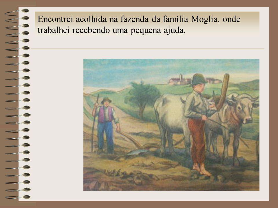 Encontrei acolhida na fazenda da família Moglia, onde trabalhei recebendo uma pequena ajuda.