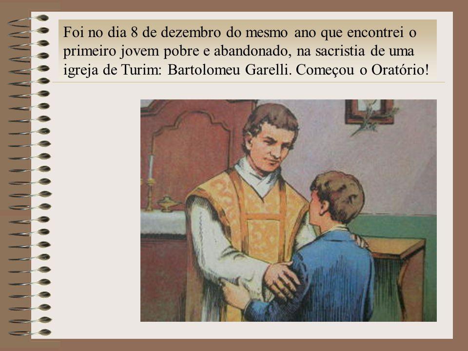 Foi no dia 8 de dezembro do mesmo ano que encontrei o primeiro jovem pobre e abandonado, na sacristia de uma igreja de Turim: Bartolomeu Garelli.