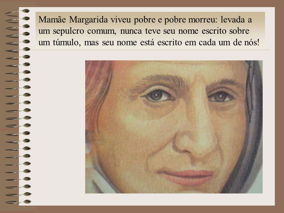 Mamãe Margarida viveu pobre e pobre morreu: levada a um sepulcro comum, nunca teve seu nome escrito sobre um túmulo, mas seu nome está escrito em cada um de nós!