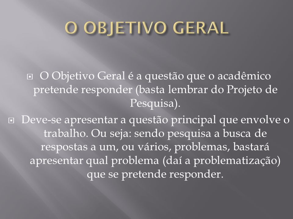 O OBJETIVO GERAL O Objetivo Geral é a questão que o acadêmico pretende responder (basta lembrar do Projeto de Pesquisa).