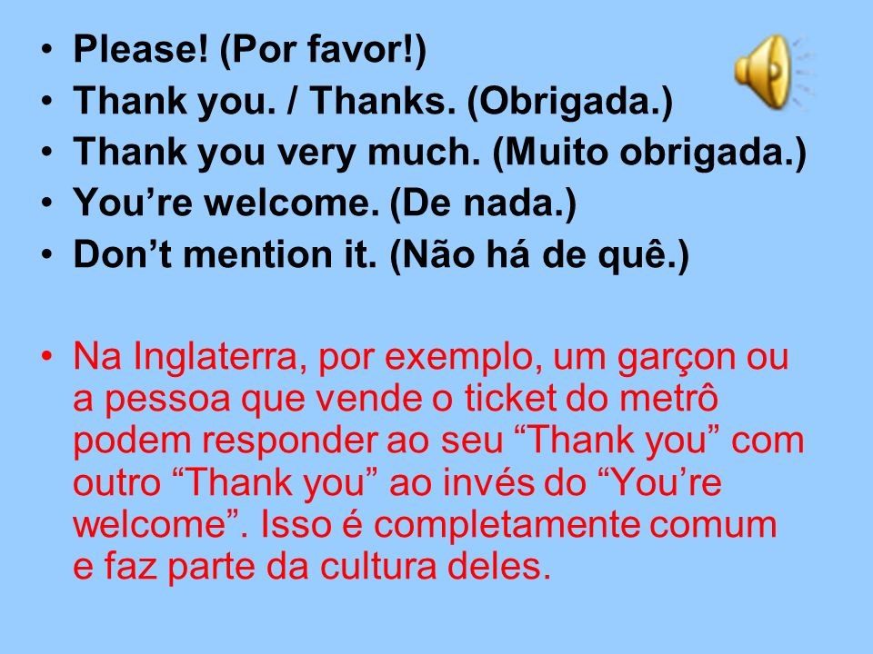 Please! (Por favor!) Thank you. / Thanks. (Obrigada.) Thank you very much. (Muito obrigada.) You're welcome. (De nada.)