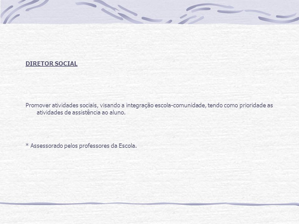 DIRETOR SOCIAL Promover atividades sociais, visando a integração escola-comunidade, tendo como prioridade as atividades de assistência ao aluno.
