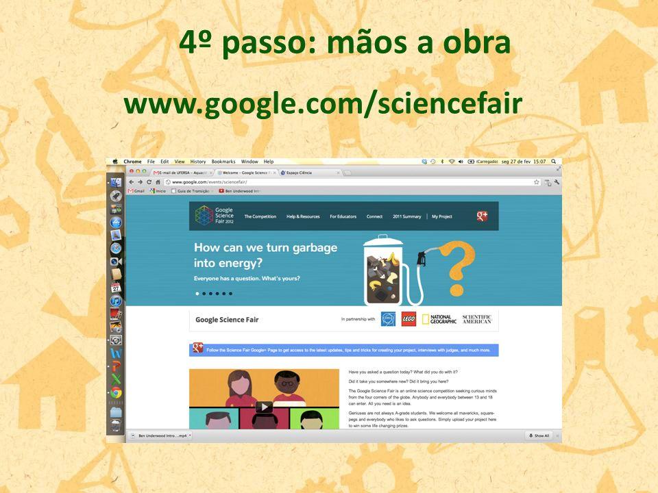 4º passo: mãos a obra www.google.com/sciencefair