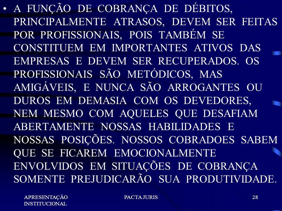A FUNÇÃO DE COBRANÇA DE DÉBITOS, PRINCIPALMENTE ATRASOS, DEVEM SER FEITAS POR PROFISSIONAIS, POIS TAMBÉM SE CONSTITUEM EM IMPORTANTES ATIVOS DAS EMPRESAS E DEVEM SER RECUPERADOS. OS PROFISSIONAIS SÃO METÓDICOS, MAS AMIGÁVEIS, E NUNCA SÃO ARROGANTES OU DUROS EM DEMASIA COM OS DEVEDORES, NEM MESMO COM AQUELES QUE DESAFIAM ABERTAMENTE NOSSAS HABILIDADES E NOSSAS POSIÇÕES. NOSSOS COBRADOES SABEM QUE SE FICAREM EMOCIONALMENTE ENVOLVIDOS EM SITUAÇÕES DE COBRANÇA SOMENTE PREJUDICARÃO SUA PRODUTIVIDADE.