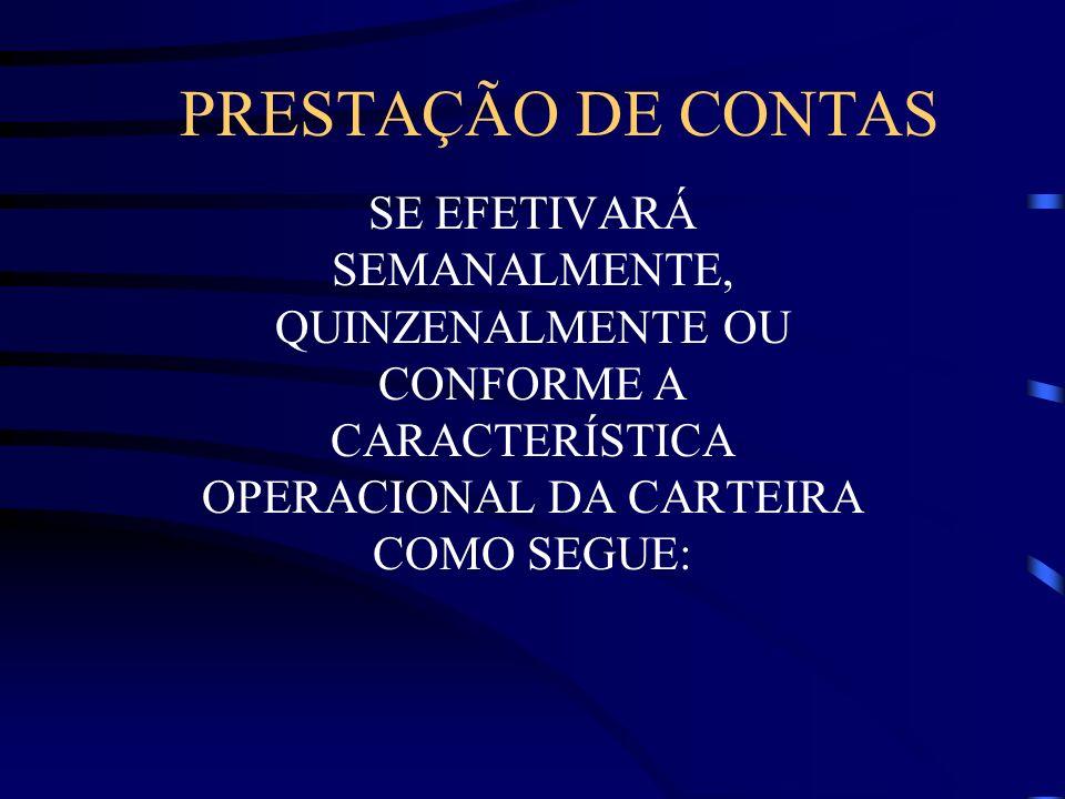 PRESTAÇÃO DE CONTAS SE EFETIVARÁ SEMANALMENTE, QUINZENALMENTE OU CONFORME A CARACTERÍSTICA OPERACIONAL DA CARTEIRA COMO SEGUE: