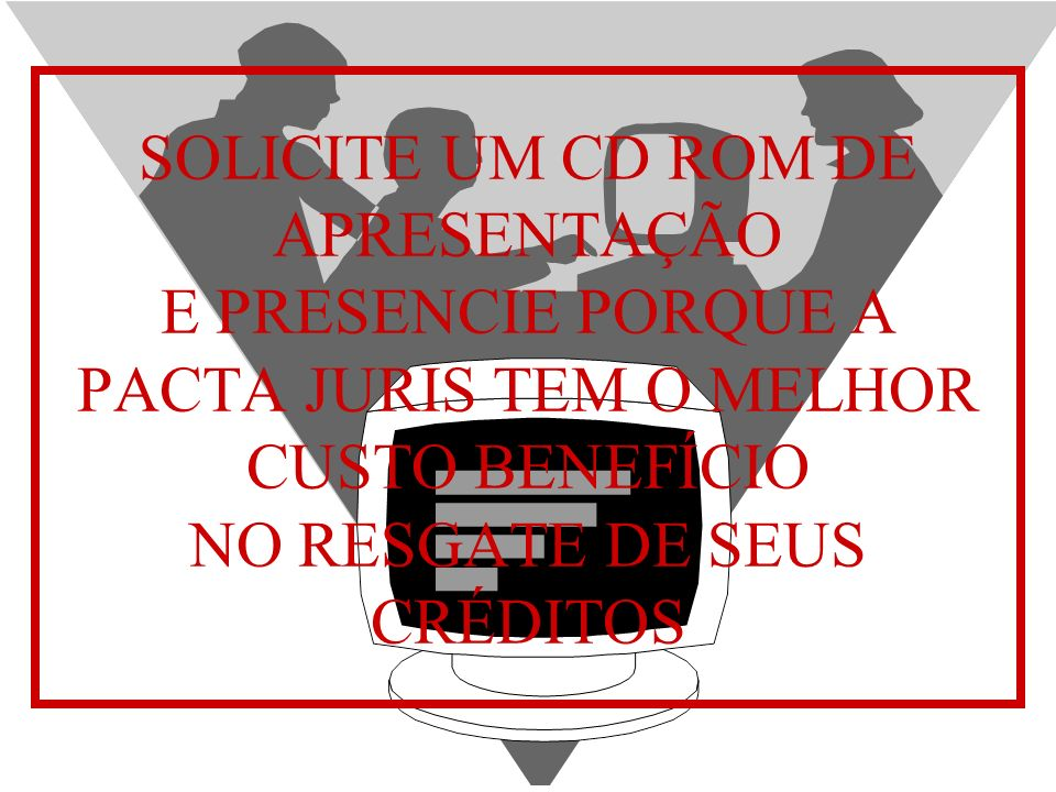 SOLICITE UM CD ROM DE APRESENTAÇÃO E PRESENCIE PORQUE A PACTA JURIS TEM O MELHOR CUSTO BENEFÍCIO NO RESGATE DE SEUS CRÉDITOS