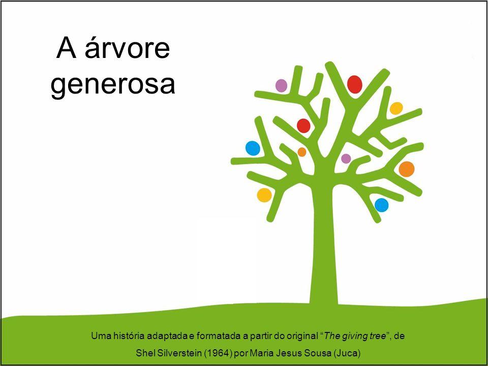 A árvore generosa Uma história adaptada e formatada a partir do original The giving tree , de Shel Silverstein (1964) por Maria Jesus Sousa (Juca)