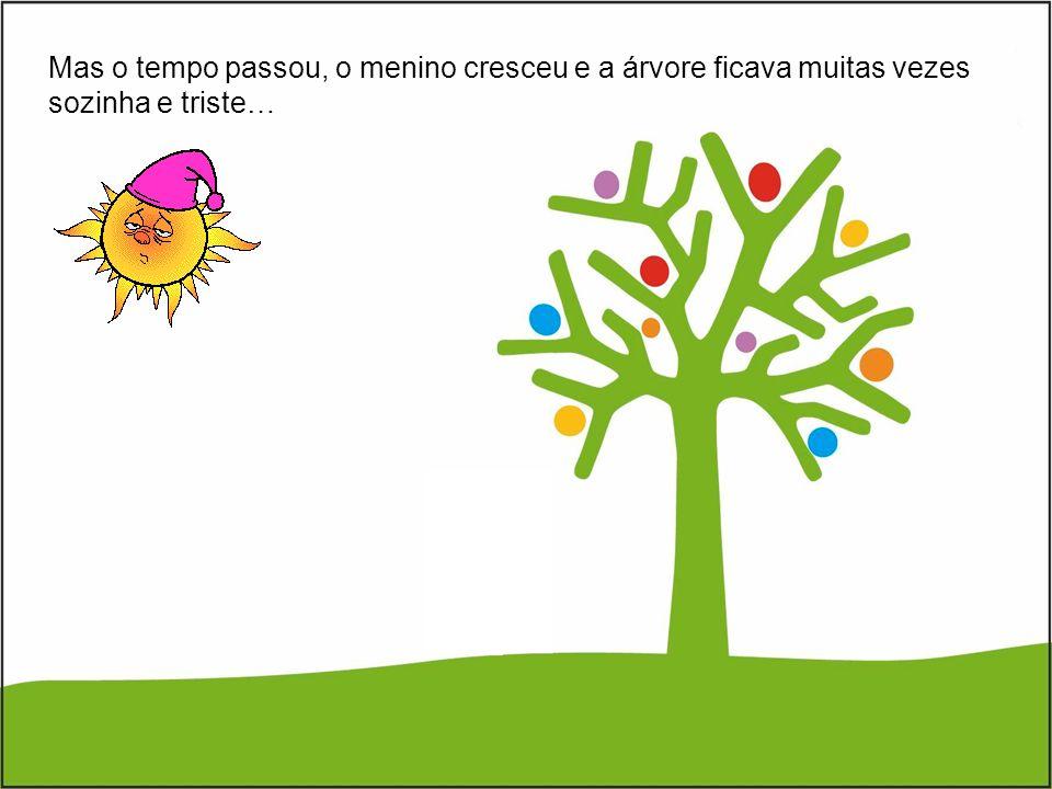 Mas o tempo passou, o menino cresceu e a árvore ficava muitas vezes sozinha e triste…