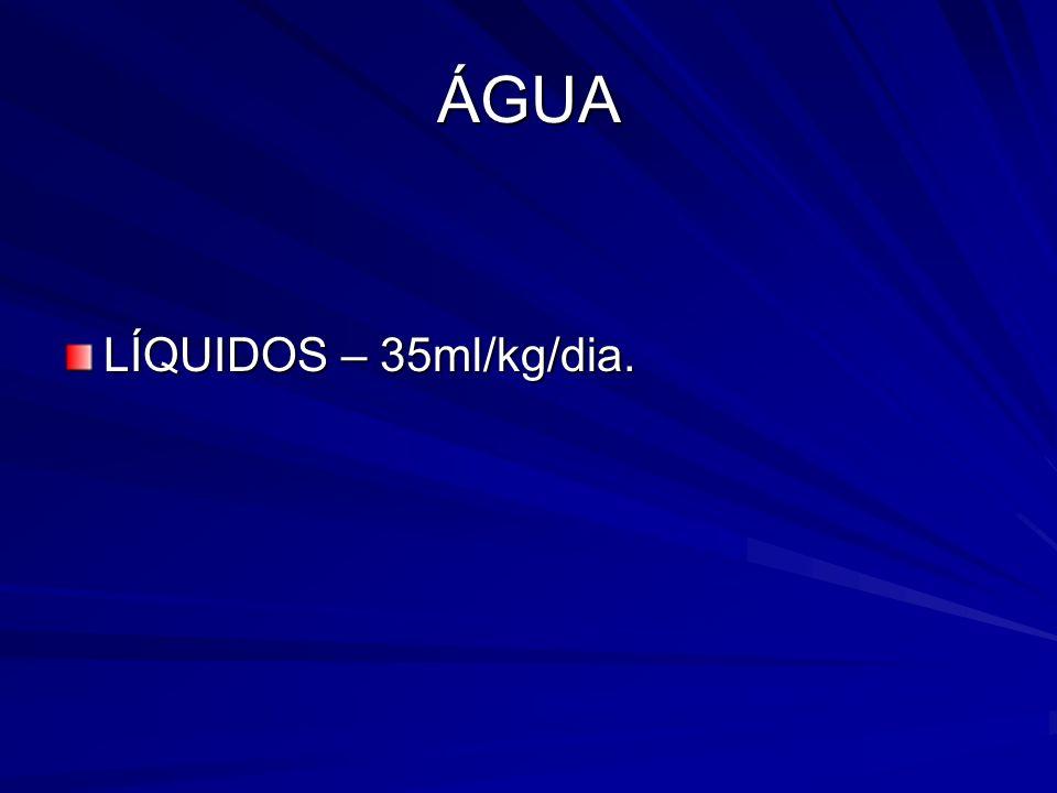 ÁGUA LÍQUIDOS – 35ml/kg/dia.