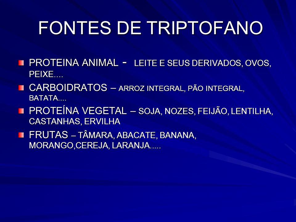 FONTES DE TRIPTOFANO PROTEINA ANIMAL - LEITE E SEUS DERIVADOS, OVOS, PEIXE.... CARBOIDRATOS – ARROZ INTEGRAL, PÃO INTEGRAL, BATATA....