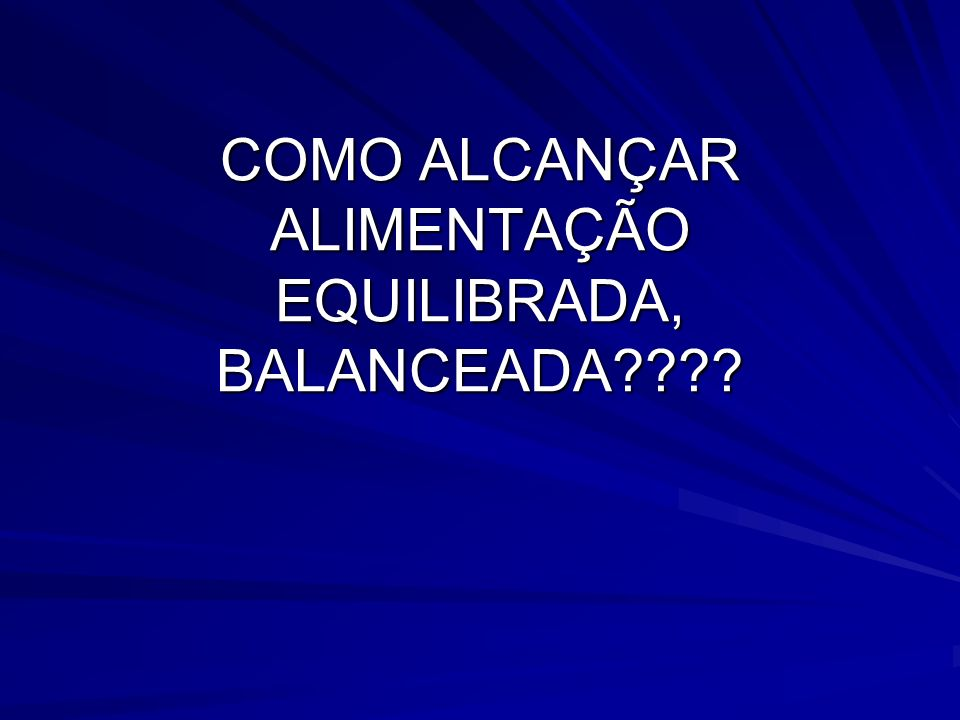 COMO ALCANÇAR ALIMENTAÇÃO EQUILIBRADA, BALANCEADA