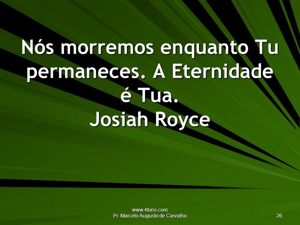 Nós morremos enquanto Tu permaneces. A Eternidade é Tua. Josiah Royce
