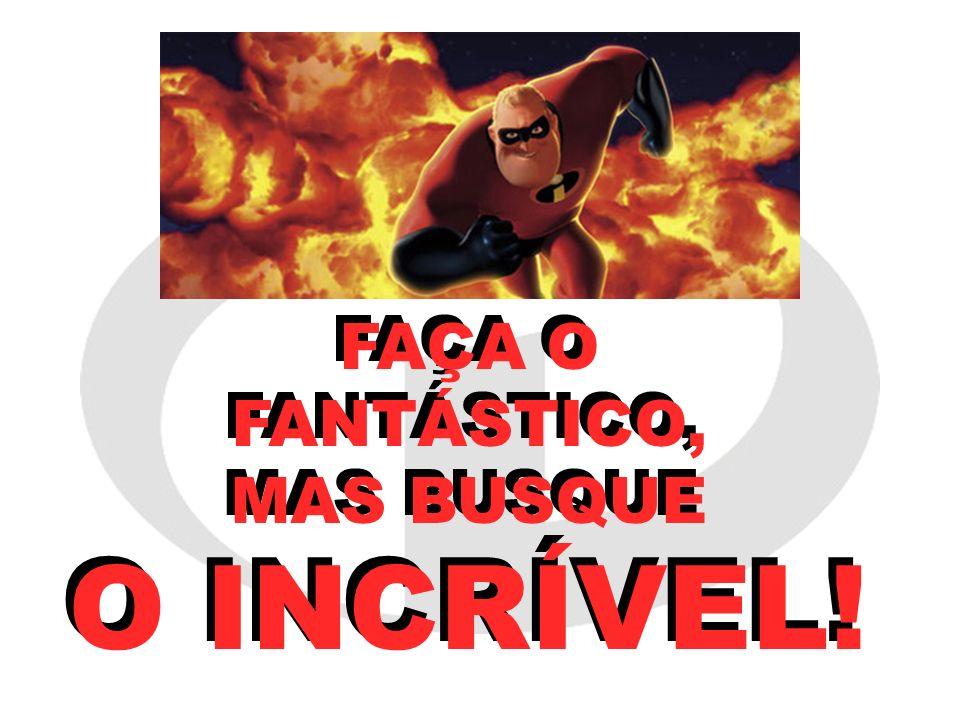 FAÇA O FANTÁSTICO, MAS BUSQUE O INCRÍVEL!