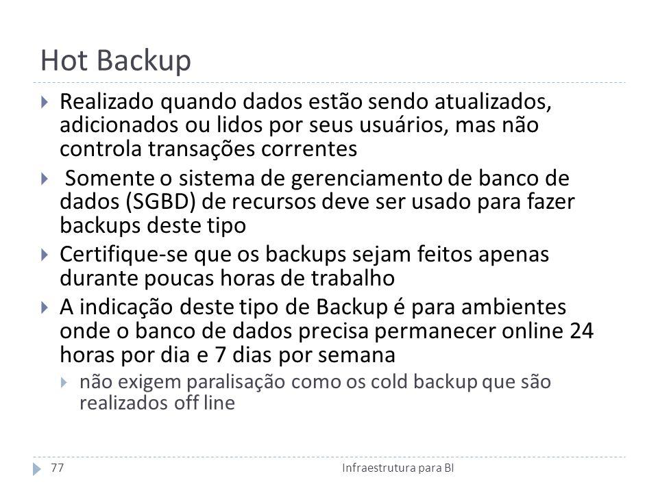 Hot Backup Realizado quando dados estão sendo atualizados, adicionados ou lidos por seus usuários, mas não controla transações correntes.