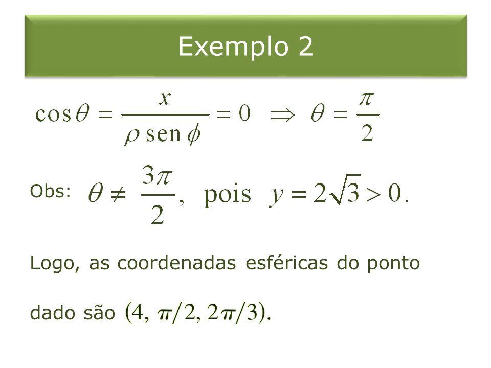Exemplo 2 Obs: Logo, as coordenadas esféricas do ponto dado são