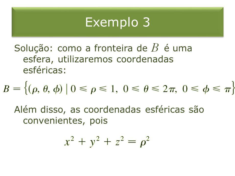 Exemplo 3 Solução: como a fronteira de é uma esfera, utilizaremos coordenadas esféricas: Além disso, as coordenadas esféricas são convenientes, pois