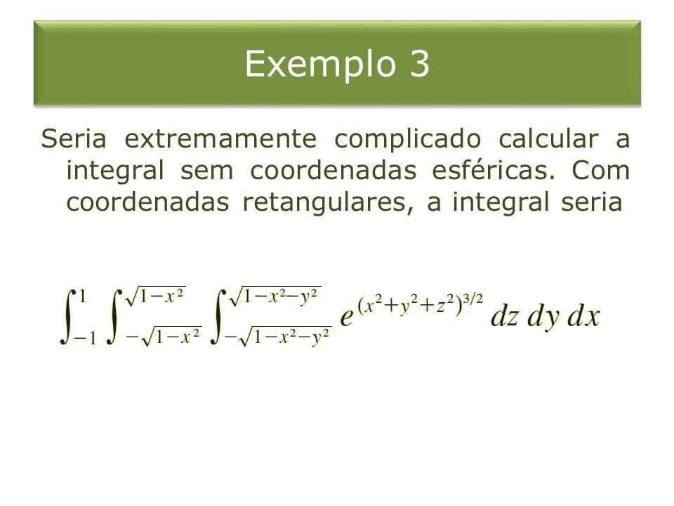 Exemplo 3 Seria extremamente complicado calcular a integral sem coordenadas esféricas.