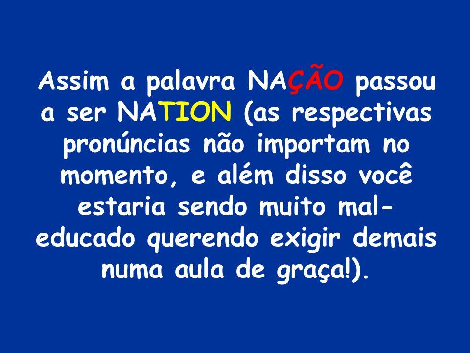 Assim a palavra NAÇÃO passou a ser NATION (as respectivas pronúncias não importam no momento, e além disso você estaria sendo muito mal-educado querendo exigir demais numa aula de graça!).
