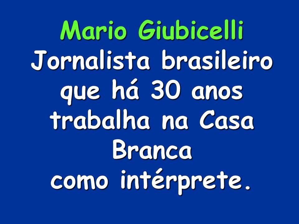 Mario Giubicelli Jornalista brasileiro que há 30 anos trabalha na Casa Branca como intérprete.