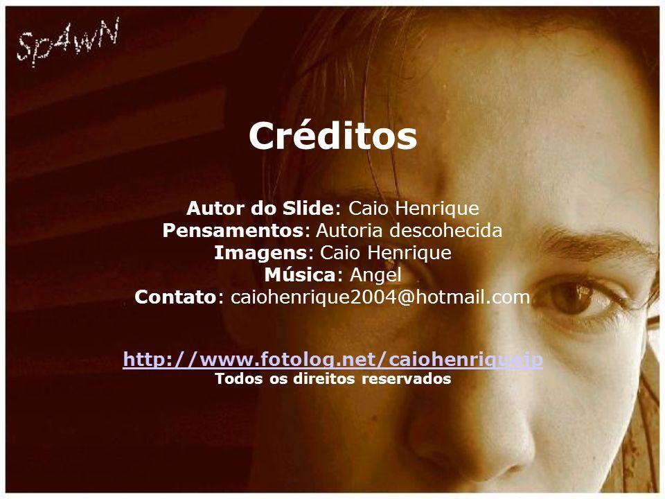 Créditos Autor do Slide: Caio Henrique Pensamentos: Autoria descohecida Imagens: Caio Henrique Música: Angel Contato: caiohenrique2004@hotmail.com http://www.fotolog.net/caiohenriquejp Todos os direitos reservados