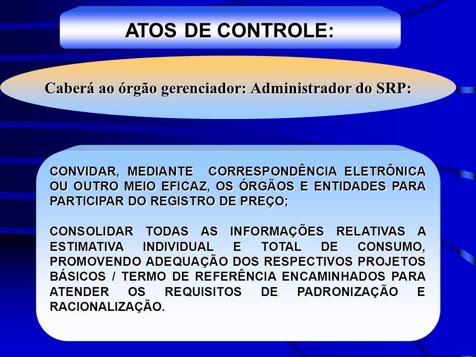 ATOS DE CONTROLE: Caberá ao órgão gerenciador: Administrador do SRP: