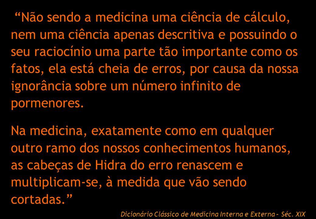 Não sendo a medicina uma ciência de cálculo, nem uma ciência apenas descritiva e possuindo o seu raciocínio uma parte tão importante como os fatos, ela está cheia de erros, por causa da nossa ignorância sobre um número infinito de pormenores.