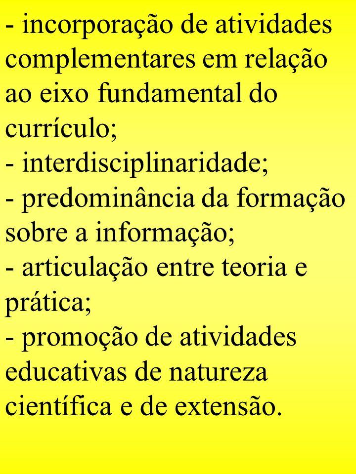 - incorporação de atividades complementares em relação ao eixo fundamental do currículo; - interdisciplinaridade; - predominância da formação sobre a informação; - articulação entre teoria e prática; - promoção de atividades educativas de natureza científica e de extensão.
