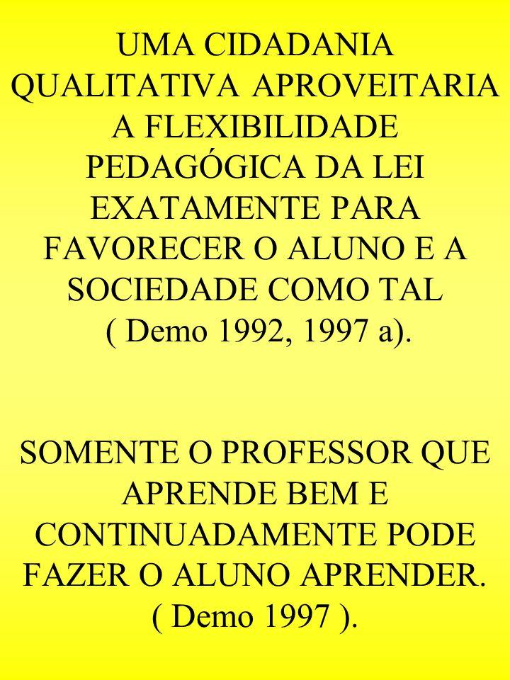 UMA CIDADANIA QUALITATIVA APROVEITARIA A FLEXIBILIDADE PEDAGÓGICA DA LEI EXATAMENTE PARA FAVORECER O ALUNO E A SOCIEDADE COMO TAL ( Demo 1992, 1997 a).